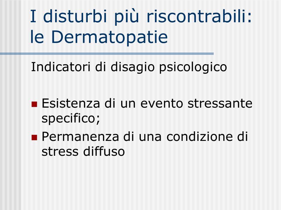 I disturbi più riscontrabili: le Dermatopatie Indicatori di disagio psicologico Esistenza di un evento stressante specifico; Permanenza di una condizi
