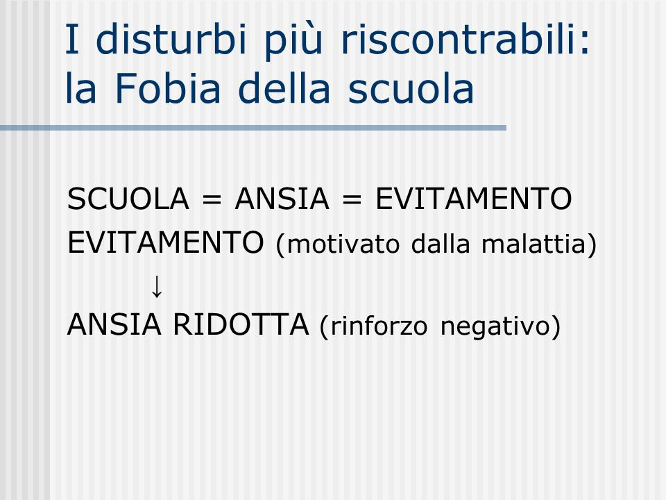 I disturbi più riscontrabili: la Fobia della scuola SCUOLA = ANSIA = EVITAMENTO EVITAMENTO (motivato dalla malattia) ANSIA RIDOTTA (rinforzo negativo)