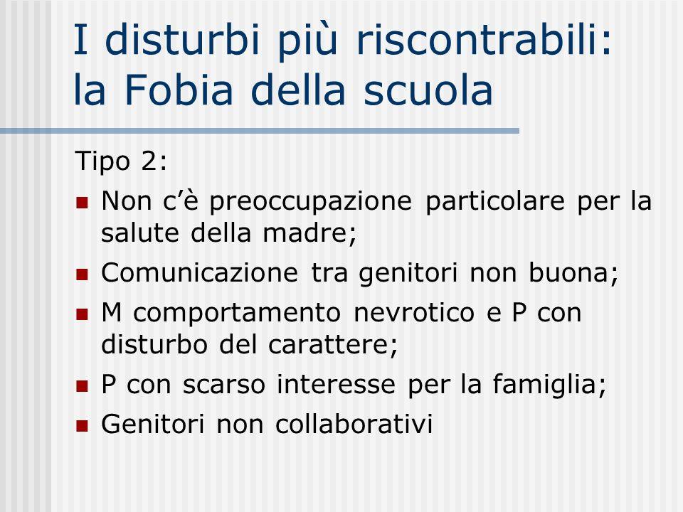 I disturbi più riscontrabili: la Fobia della scuola Tipo 2: Non cè preoccupazione particolare per la salute della madre; Comunicazione tra genitori no