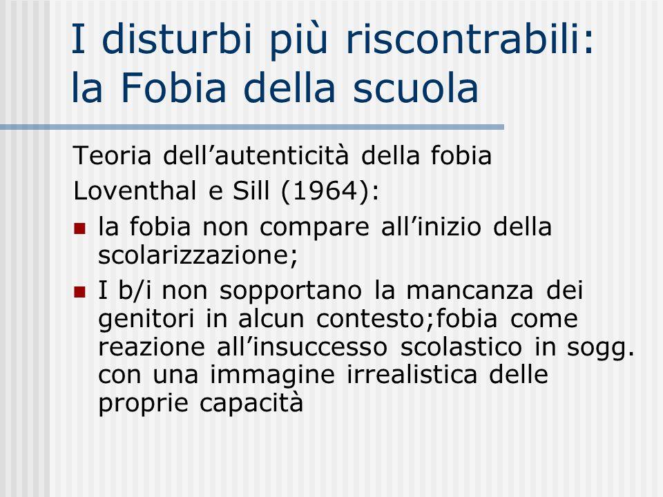 I disturbi più riscontrabili: la Fobia della scuola Teoria dellautenticità della fobia Loventhal e Sill (1964): la fobia non compare allinizio della s
