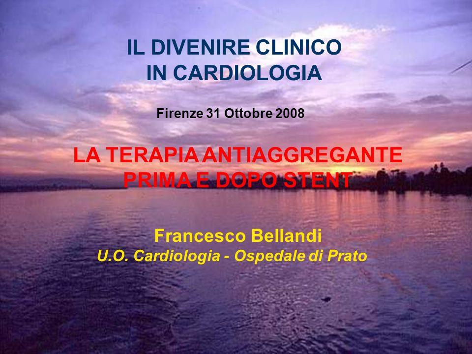 LA TERAPIA ANTIAGGREGANTE PRIMA E DOPO STENT Francesco Bellandi U.O. Cardiologia - Ospedale di Prato IL DIVENIRE CLINICO IN CARDIOLOGIA Firenze 31 Ott