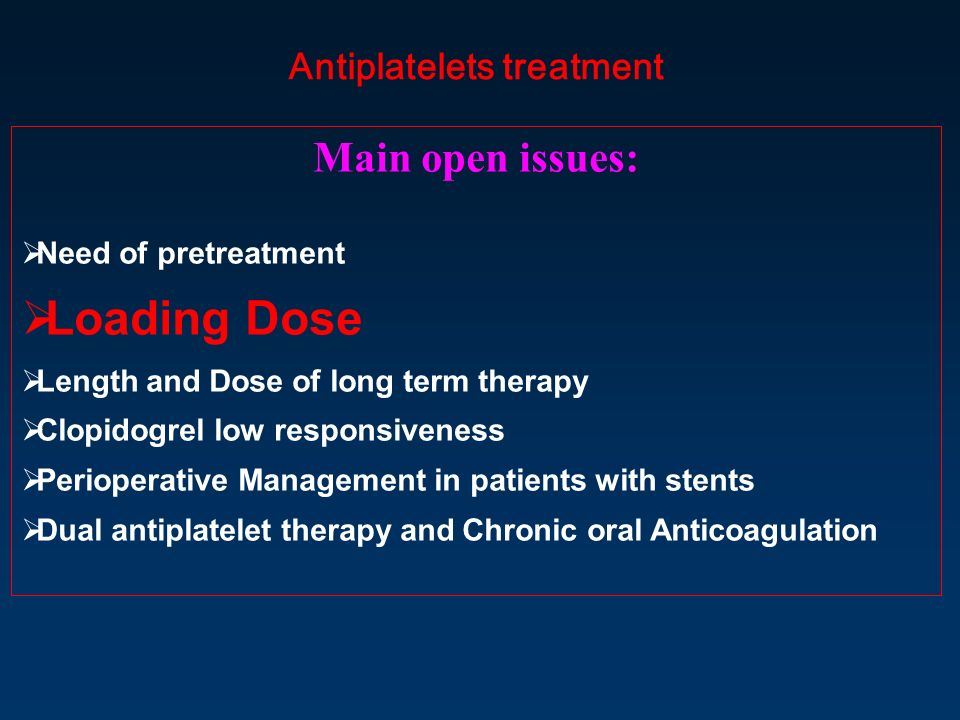 Antiplatelets treatment Main open issues: Need of pretreatment Loading Dose Length and Dose of long term therapy Clopidogrel low responsiveness Perioperative Management in patients with stents Dual antiplatelet therapy and Chronic oral Anticoagulation
