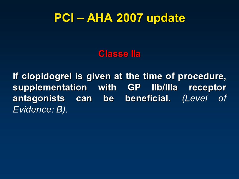 PCI – AHA 2007 update Classe IIa If clopidogrel is given at the time of procedure, supplementation with GP IIb/IIIa receptor antagonists can be benefi