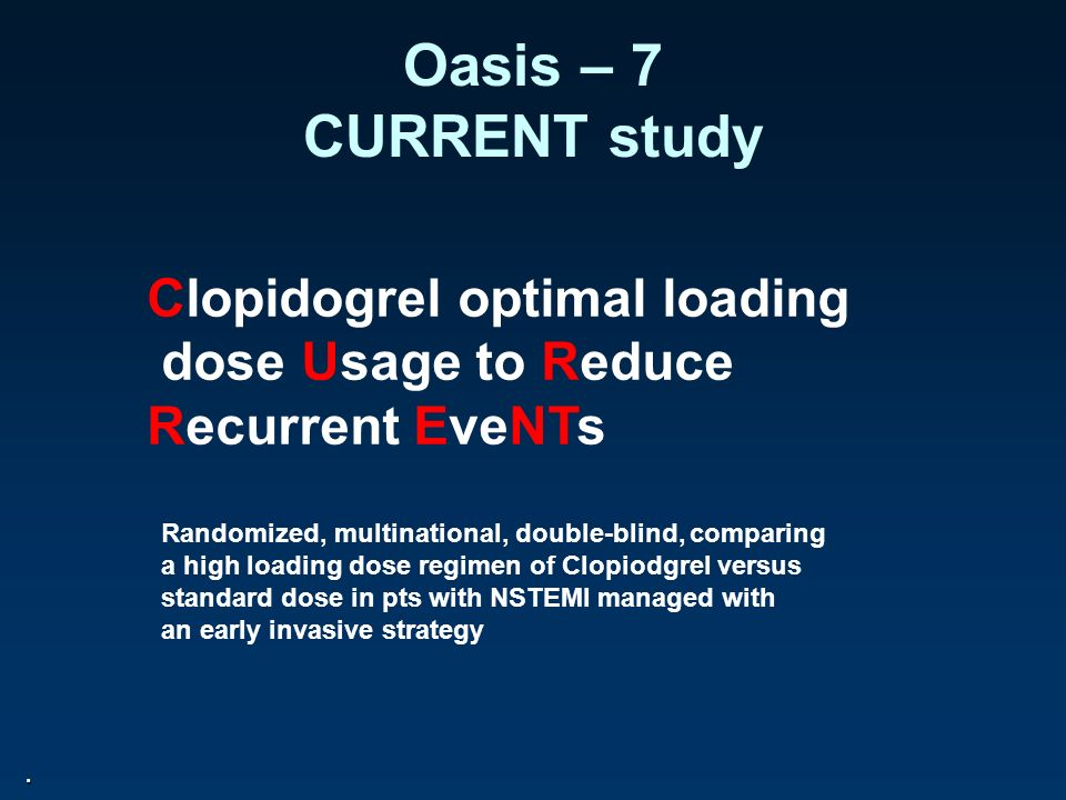 Oasis – 7 CURRENT study. Clopidogrel optimal loading dose Usage to Reduce Recurrent EveNTs Randomized, multinational, double-blind, comparing a high l