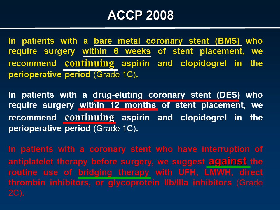 ACCP 2008 continuing In patients with a bare metal coronary stent (BMS) who require surgery within 6 weeks of stent placement, we recommend continuing aspirin and clopidogrel in the perioperative period (Grade 1C).