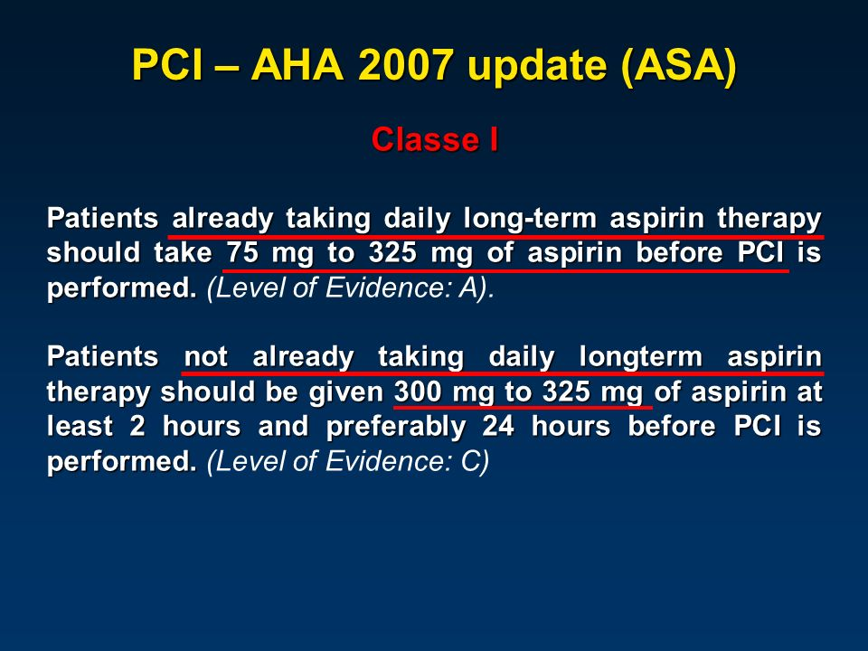 PCI – AHA 2007 update (ASA) Classe I Patients already taking daily long-term aspirin therapy should take 75 mg to 325 mg of aspirin before PCI is perf