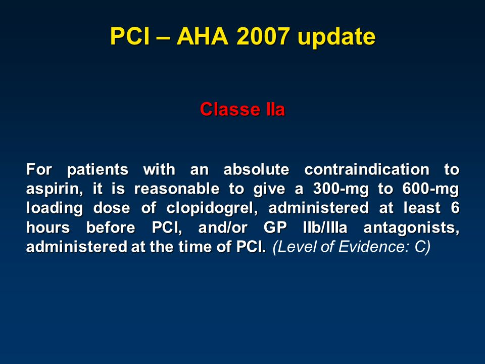 PCI – AHA 2007 update Classe IIa For patients with an absolute contraindication to aspirin, it is reasonable to give a 300-mg to 600-mg loading dose of clopidogrel, administered at least 6 hours before PCI, and/or GP IIb/IIIa antagonists, administered at the time of PCI.