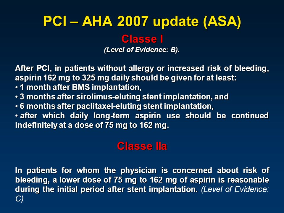 PCI – AHA 2007 update (ASA) Classe I (Level of Evidence: B). After PCI, in patients without allergy or increased risk of bleeding, aspirin 162 mg to 3