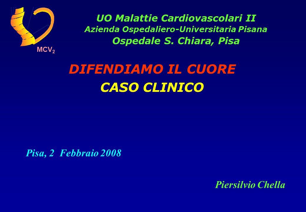 Pisa, 2 Febbraio 2008 DIFENDIAMO IL CUORE CASO CLINICO UO Malattie Cardiovascolari II Azienda Ospedaliero-Universitaria Pisana Ospedale S. Chiara, Pis