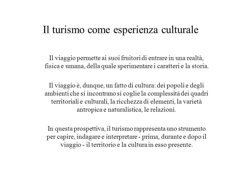 Il turismo come esperienza culturale Il viaggio permette ai suoi fruitori di entrare in una realtà, fisica e umana, della quale sperimentare i caratte