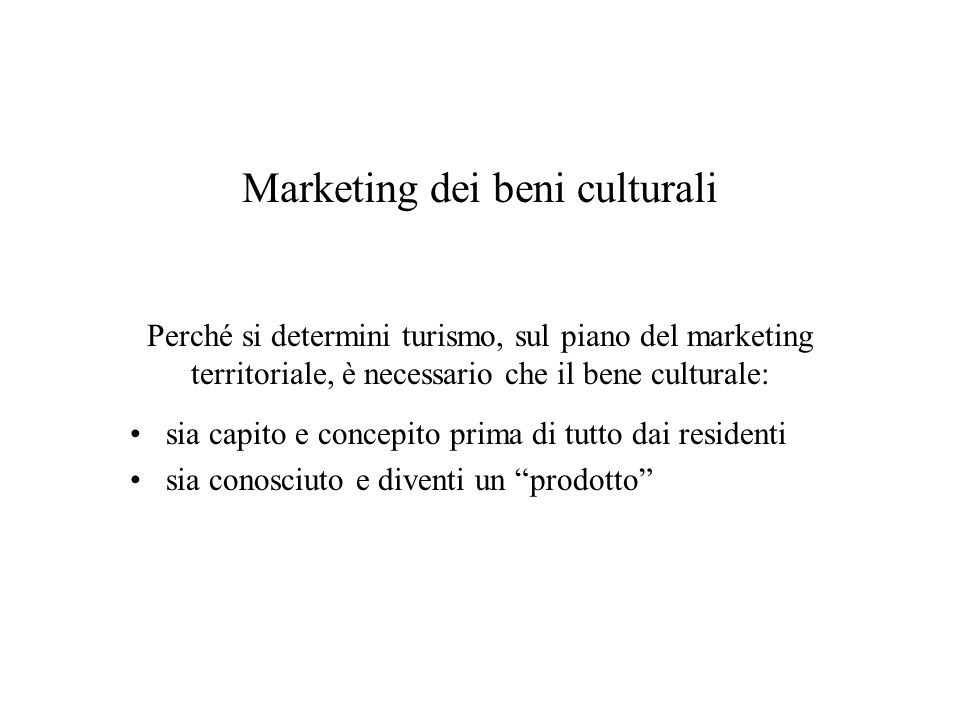 Marketing dei beni culturali Perché si determini turismo, sul piano del marketing territoriale, è necessario che il bene culturale: sia capito e conce