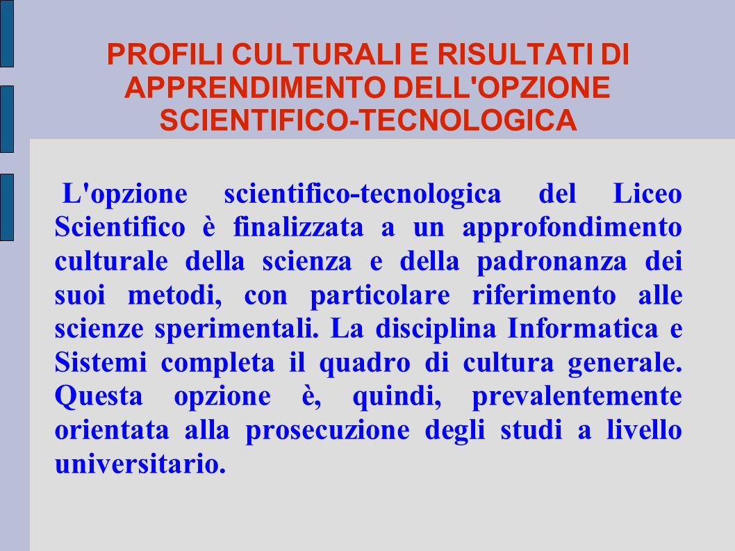 PROFILI CULTURALI E RISULTATI DI APPRENDIMENTO DELL'OPZIONE SCIENTIFICO-TECNOLOGICA L'opzione scientifico-tecnologica del Liceo Scientifico è finalizz