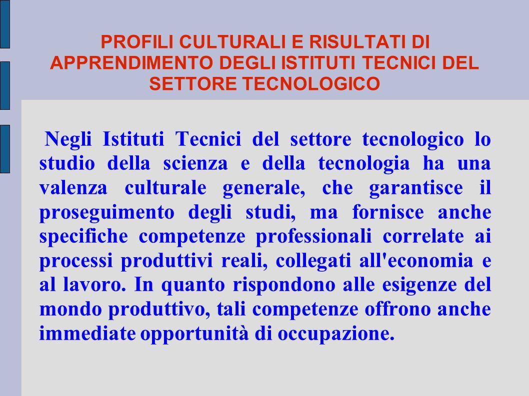 PROFILI CULTURALI E RISULTATI DI APPRENDIMENTO DEGLI ISTITUTI TECNICI DEL SETTORE TECNOLOGICO Negli Istituti Tecnici del settore tecnologico lo studio della scienza e della tecnologia ha una valenza culturale generale, che garantisce il proseguimento degli studi, ma fornisce anche specifiche competenze professionali correlate ai processi produttivi reali, collegati all economia e al lavoro.