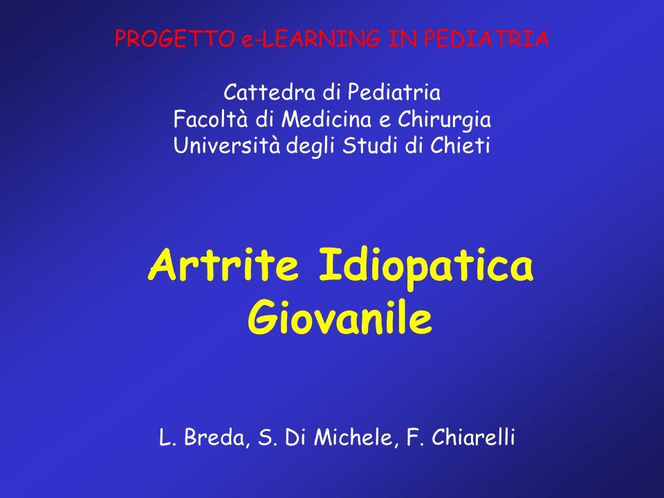 Artrite Idiopatica Giovanile L. Breda, S. Di Michele, F. Chiarelli PROGETTO e-LEARNING IN PEDIATRIA Cattedra di Pediatria Facoltà di Medicina e Chirur