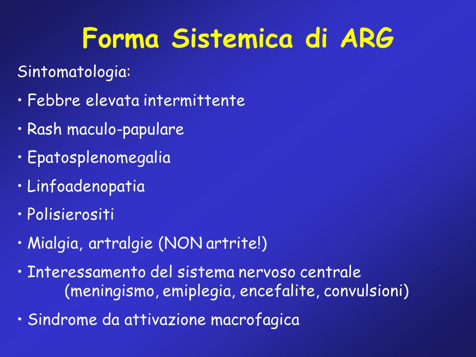 Forma Sistemica di ARG Sintomatologia: Febbre elevata intermittente Rash maculo-papulare Epatosplenomegalia Linfoadenopatia Polisierositi Mialgia, art