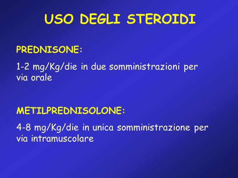 USO DEGLI STEROIDI PREDNISONE: 1-2 mg/Kg/die in due somministrazioni per via orale METILPREDNISOLONE: 4-8 mg/Kg/die in unica somministrazione per via