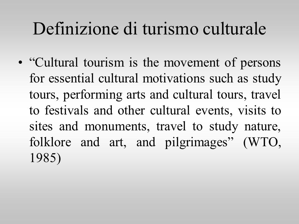 Definizione di turismo culturale Cultural tourism is the movement of persons for essential cultural motivations such as study tours, performing arts a