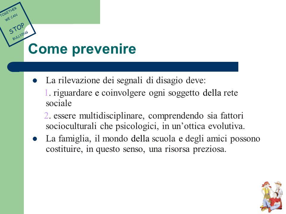 Come prevenire La rilevazione dei segnali di disagio deve: 1. riguardare e coinvolgere ogni soggetto della rete sociale 2. essere multidisciplinare, c