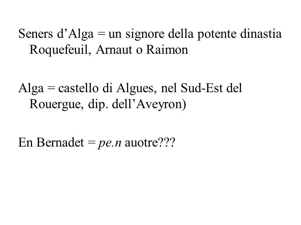 Seners dAlga = un signore della potente dinastia Roquefeuil, Arnaut o Raimon Alga = castello di Algues, nel Sud-Est del Rouergue, dip.
