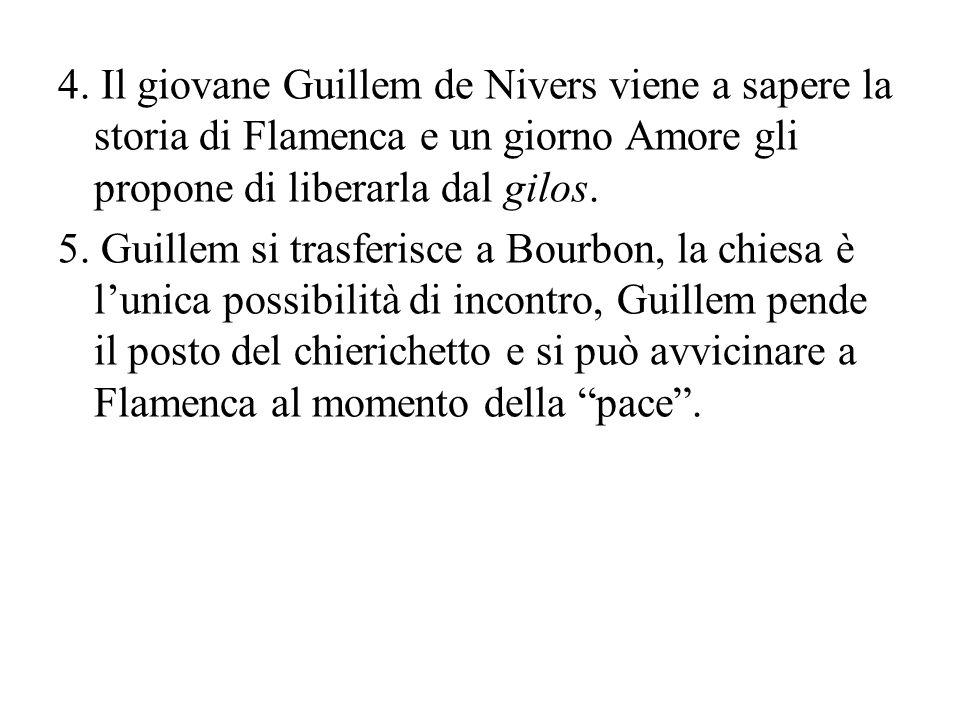 4. Il giovane Guillem de Nivers viene a sapere la storia di Flamenca e un giorno Amore gli propone di liberarla dal gilos. 5. Guillem si trasferisce a