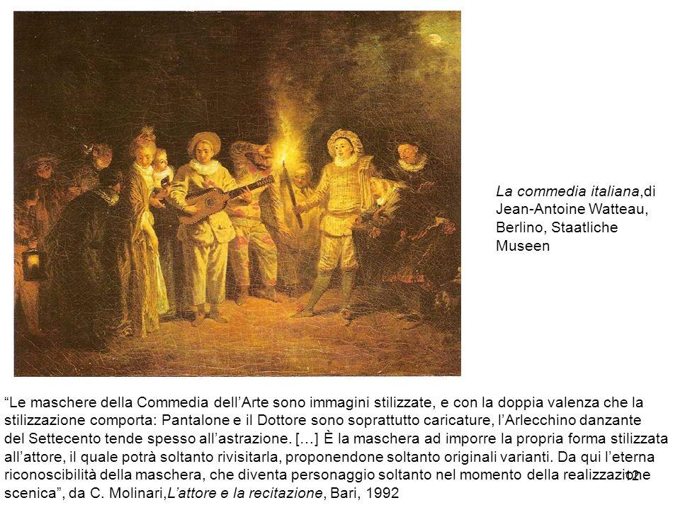 12 La commedia italiana,di Jean-Antoine Watteau, Berlino, Staatliche Museen Le maschere della Commedia dellArte sono immagini stilizzate, e con la dop