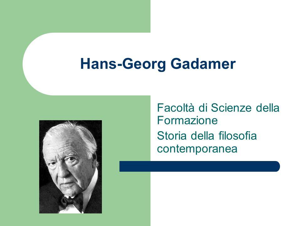 Hans-Georg Gadamer Facoltà di Scienze della Formazione Storia della filosofia contemporanea