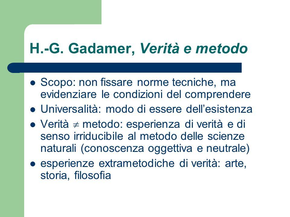 H.-G. Gadamer, Verità e metodo Scopo: non fissare norme tecniche, ma evidenziare le condizioni del comprendere Universalità: modo di essere dellesiste
