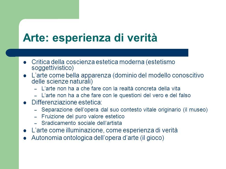 Arte: esperienza di verità Critica della coscienza estetica moderna (estetismo soggettivistico) Larte come bella apparenza (dominio del modello conosc