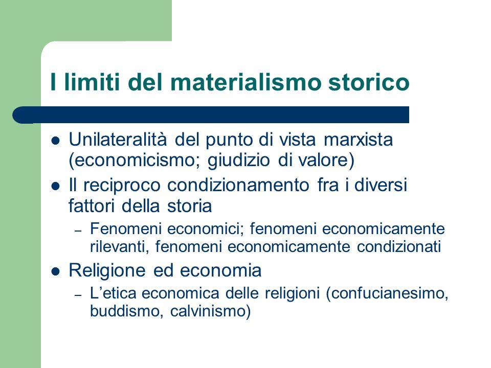 I limiti del materialismo storico Unilateralità del punto di vista marxista (economicismo; giudizio di valore) Il reciproco condizionamento fra i dive