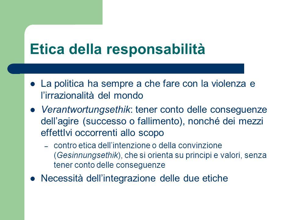 Etica della responsabilità La politica ha sempre a che fare con la violenza e lirrazionalità del mondo Verantwortungsethik: tener conto delle consegue