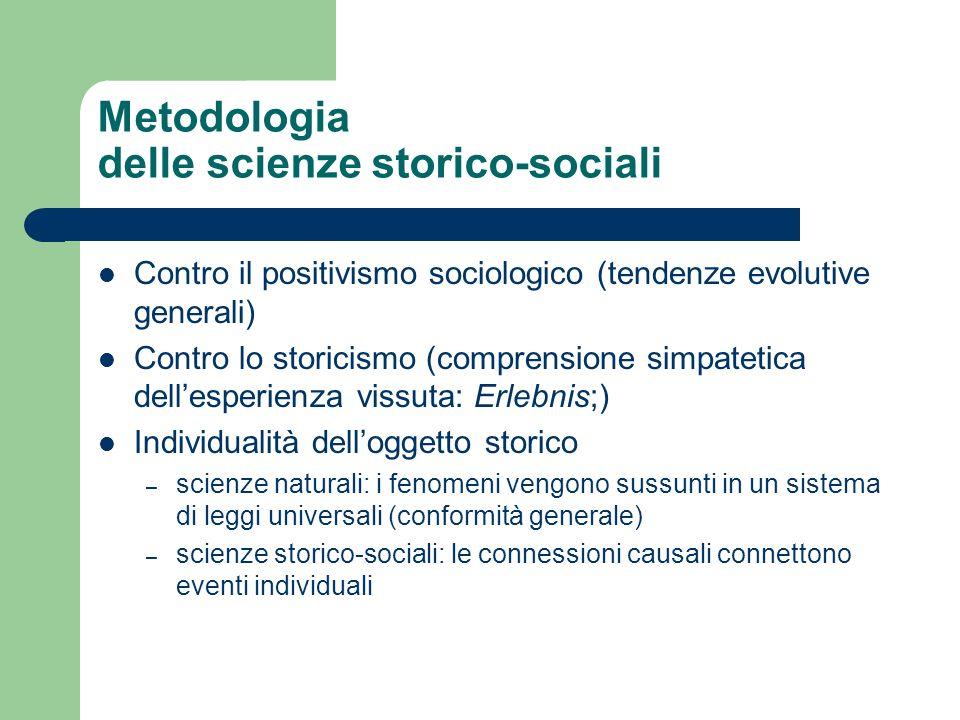 Metodologia delle scienze storico-sociali Contro il positivismo sociologico (tendenze evolutive generali) Contro lo storicismo (comprensione simpateti