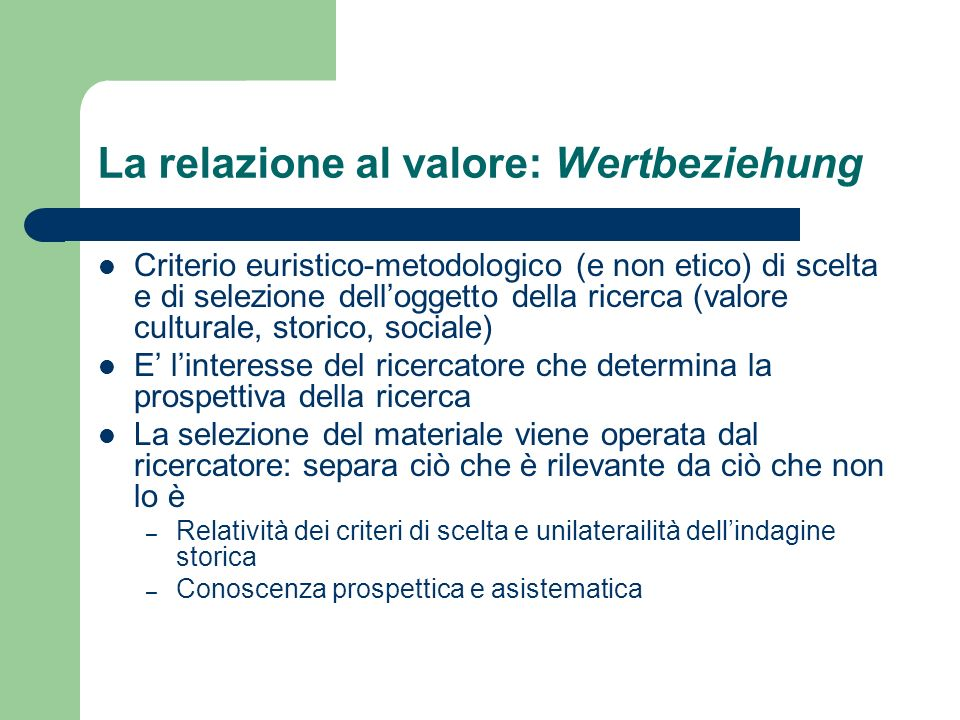 La relazione al valore: Wertbeziehung Criterio euristico-metodologico (e non etico) di scelta e di selezione delloggetto della ricerca (valore cultura