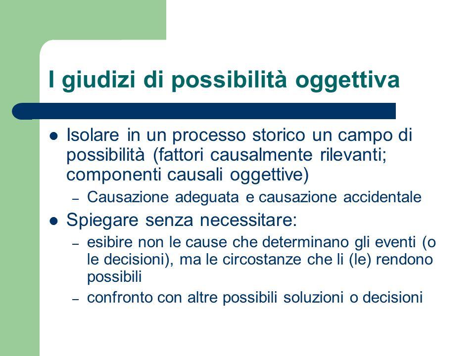 I giudizi di possibilità oggettiva Isolare in un processo storico un campo di possibilità (fattori causalmente rilevanti; componenti causali oggettive