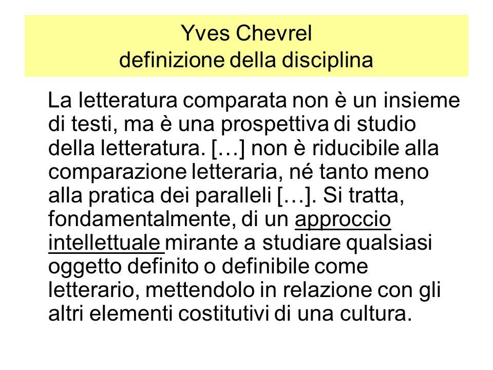 Yves Chevrel definizione della disciplina La letteratura comparata non è un insieme di testi, ma è una prospettiva di studio della letteratura. […] no