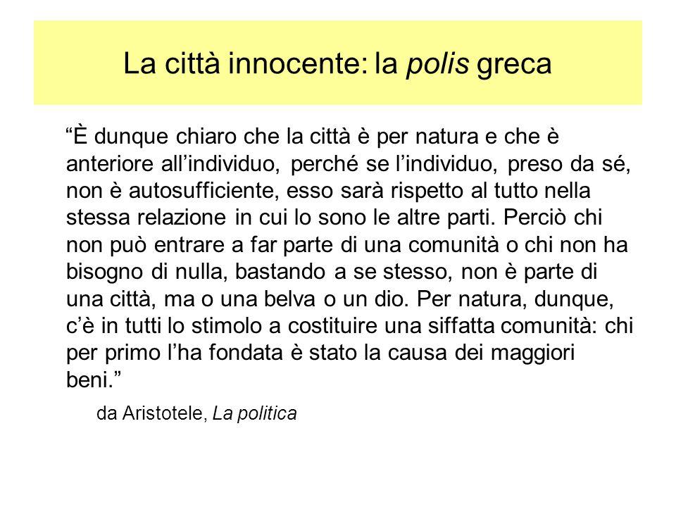 La città innocente: la polis greca È dunque chiaro che la città è per natura e che è anteriore allindividuo, perché se lindividuo, preso da sé, non è