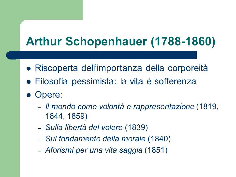 Arthur Schopenhauer (1788-1860) Riscoperta dellimportanza della corporeità Filosofia pessimista: la vita è sofferenza Opere: – Il mondo come volontà e