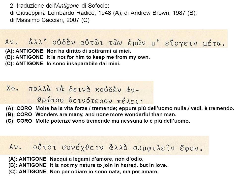 2. traduzione dellAntigone di Sofocle: di Giuseppina Lombardo Radice, 1948 (A); di Andrew Brown, 1987 (B); di Massimo Cacciari, 2007 (C) (A): ANTIGONE