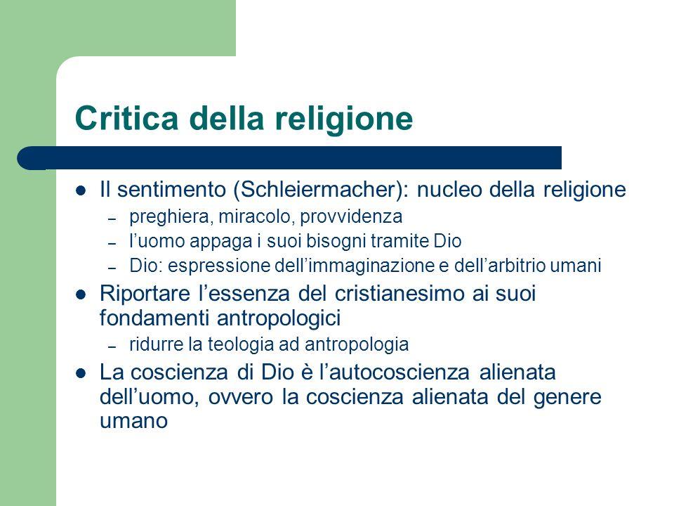 Critica della religione Il sentimento (Schleiermacher): nucleo della religione – preghiera, miracolo, provvidenza – luomo appaga i suoi bisogni tramit