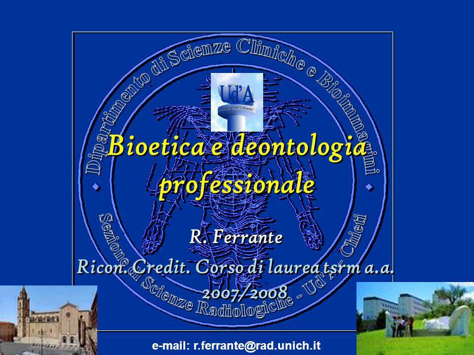 Bioetica e deontologia professionale Bioetica e deontologia professionale R. Ferrante Ricon. Credit. Corso di laurea tsrm a.a. 2007/2008 R. Ferrante R