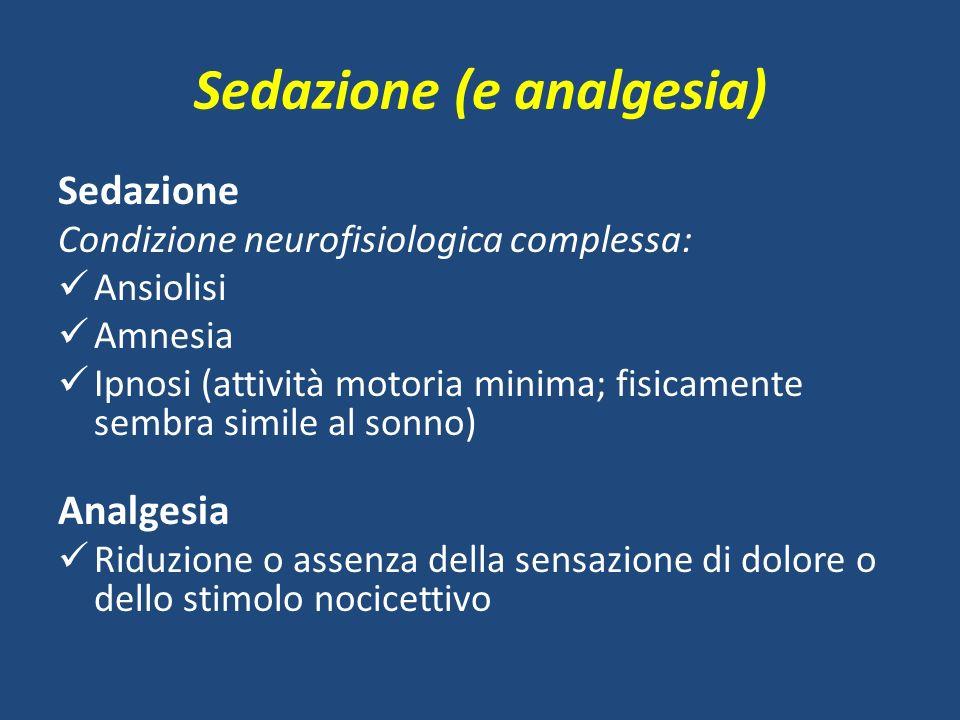 Sedazione (e analgesia) Sedazione Condizione neurofisiologica complessa: Ansiolisi Amnesia Ipnosi (attività motoria minima; fisicamente sembra simile al sonno) Analgesia Riduzione o assenza della sensazione di dolore o dello stimolo nocicettivo