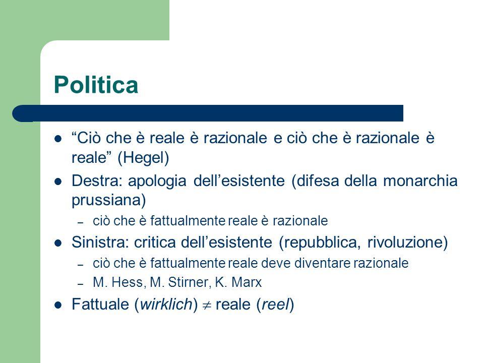 Politica Ciò che è reale è razionale e ciò che è razionale è reale (Hegel) Destra: apologia dellesistente (difesa della monarchia prussiana) – ciò che