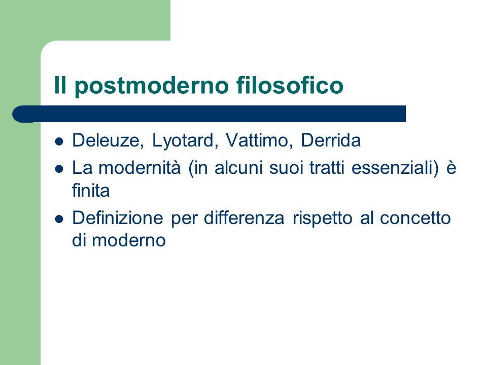 Il postmoderno filosofico Deleuze, Lyotard, Vattimo, Derrida La modernità (in alcuni suoi tratti essenziali) è finita Definizione per differenza rispe