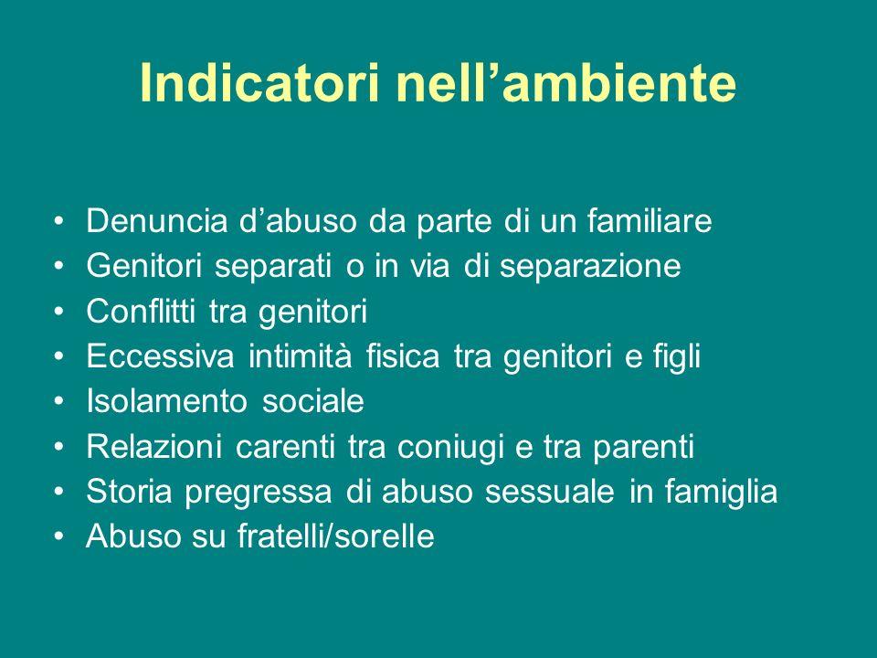 Indicatori nellambiente Denuncia dabuso da parte di un familiare Genitori separati o in via di separazione Conflitti tra genitori Eccessiva intimità f
