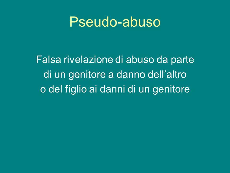 Pseudo-abuso Falsa rivelazione di abuso da parte di un genitore a danno dellaltro o del figlio ai danni di un genitore