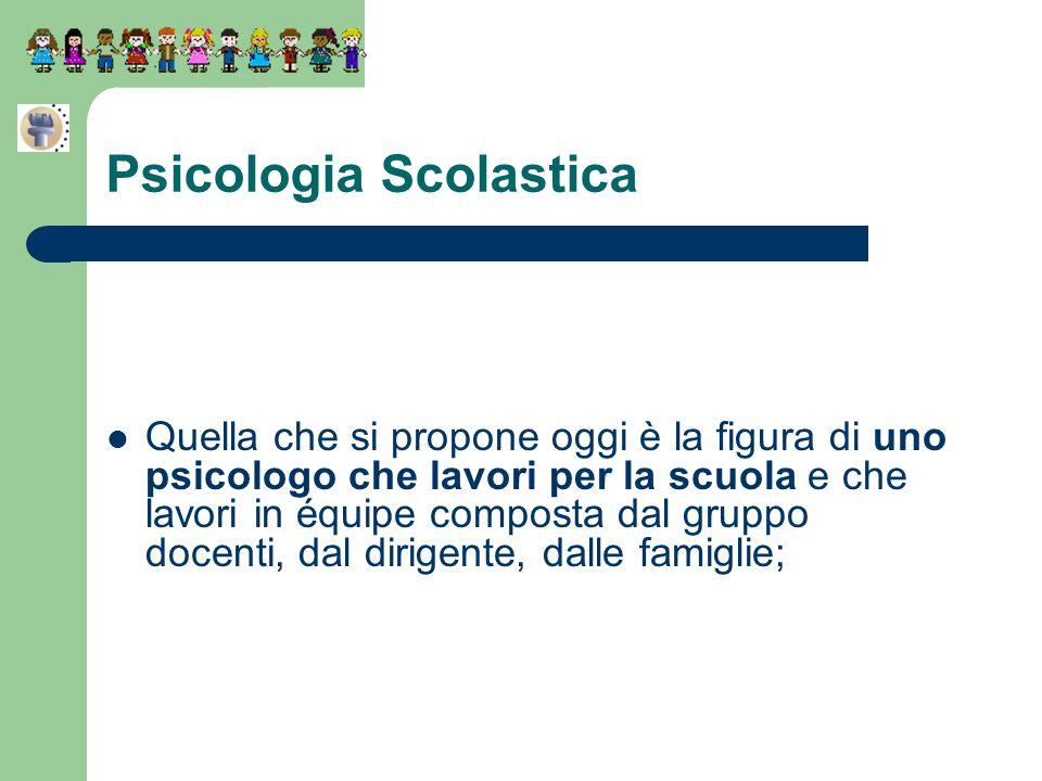 Psicologia Scolastica Quella che si propone oggi è la figura di uno psicologo che lavori per la scuola e che lavori in équipe composta dal gruppo doce