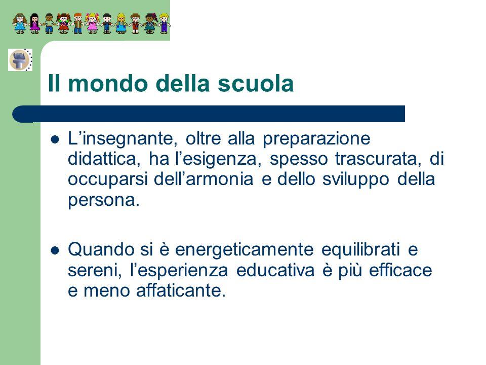 Il mondo della scuola Linsegnante, oltre alla preparazione didattica, ha lesigenza, spesso trascurata, di occuparsi dellarmonia e dello sviluppo della