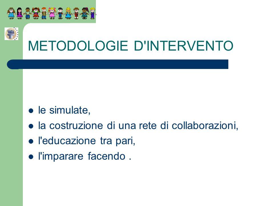 METODOLOGIE D'INTERVENTO le simulate, la costruzione di una rete di collaborazioni, l'educazione tra pari, l'imparare facendo.