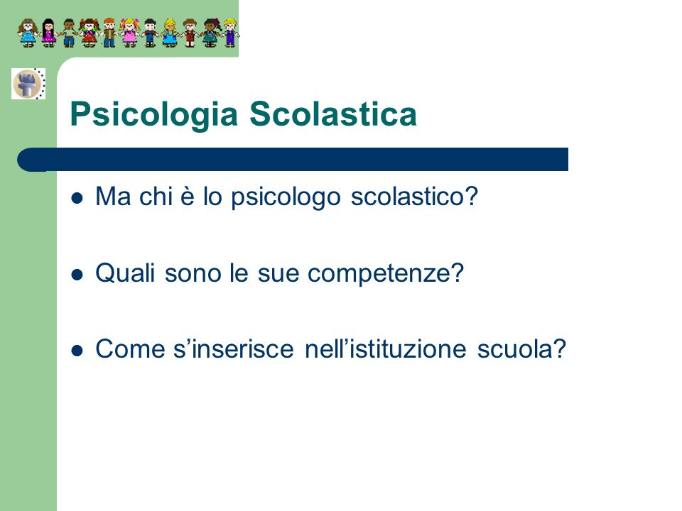 Ma chi è lo psicologo scolastico? Quali sono le sue competenze? Come sinserisce nellistituzione scuola? Psicologia Scolastica