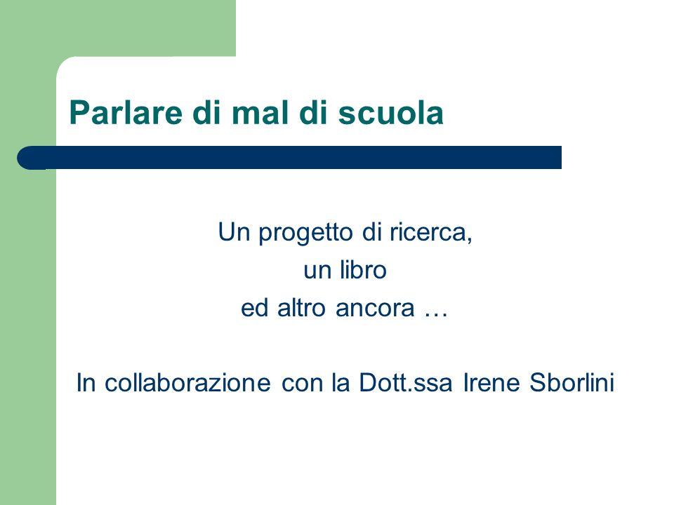 Parlare di mal di scuola Un progetto di ricerca, un libro ed altro ancora … In collaborazione con la Dott.ssa Irene Sborlini