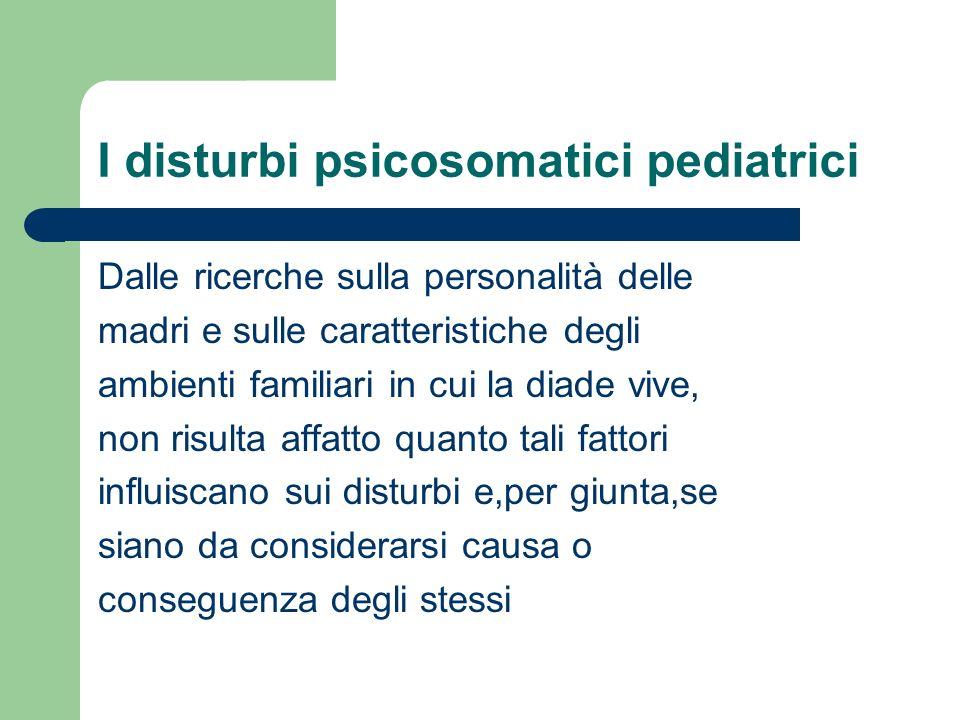 I disturbi psicosomatici pediatrici Dalle ricerche sulla personalità delle madri e sulle caratteristiche degli ambienti familiari in cui la diade vive